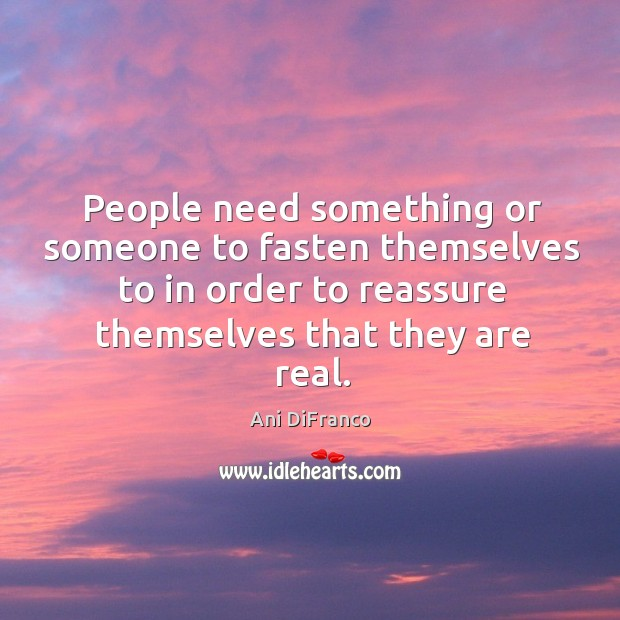 People need something or someone to fasten themselves to in order to reassure themselves that they are real. Ani DiFranco Picture Quote