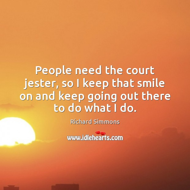 People need the court jester, so I keep that smile on and Richard Simmons Picture Quote