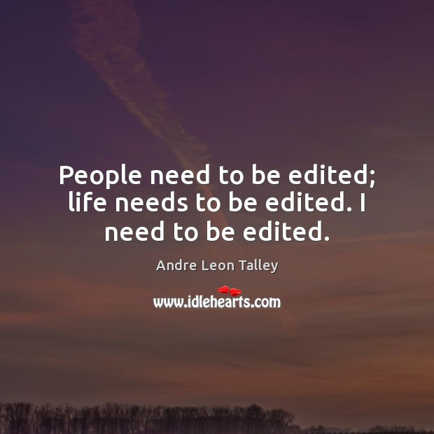 People need to be edited; life needs to be edited. I need to be edited. Image