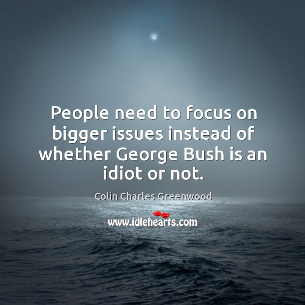 People need to focus on bigger issues instead of whether george bush is an idiot or not. Colin Charles Greenwood Picture Quote