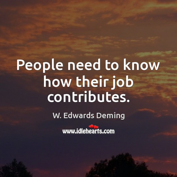 People need to know how their job contributes. W. Edwards Deming Picture Quote