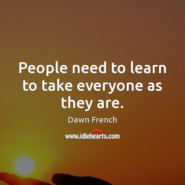 People need to learn to take everyone as they are. Image