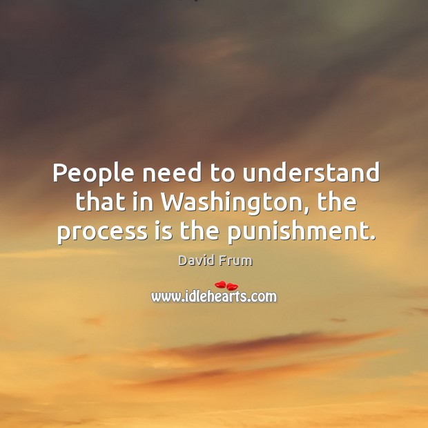 People need to understand that in washington, the process is the punishment. David Frum Picture Quote