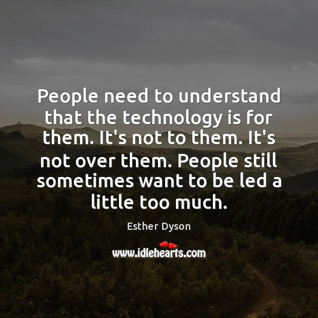 People need to understand that the technology is for them. It's not Technology Quotes Image