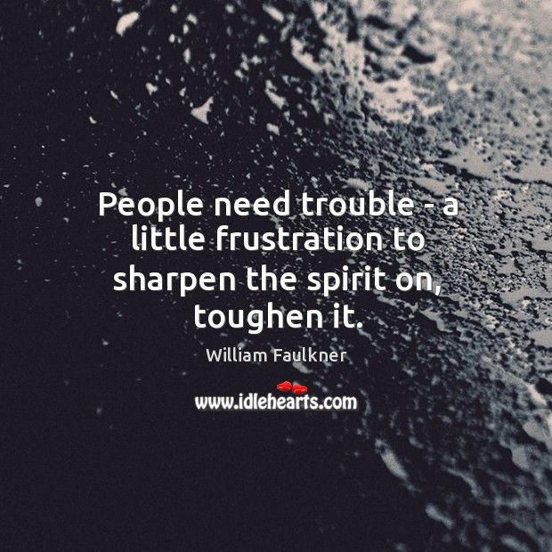 People need trouble – a little frustration to sharpen the spirit on, toughen it. Image