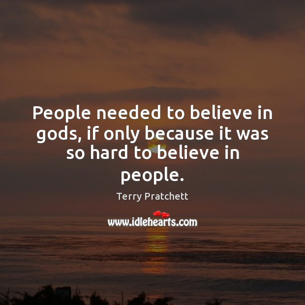 People needed to believe in Gods, if only because it was so hard to believe in people. Image