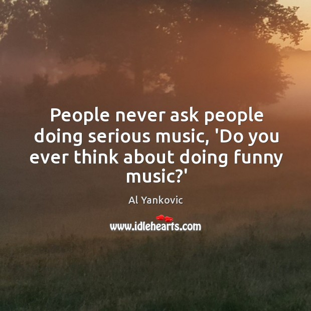 People never ask people doing serious music, 'Do you ever think about doing funny music?' Al Yankovic Picture Quote