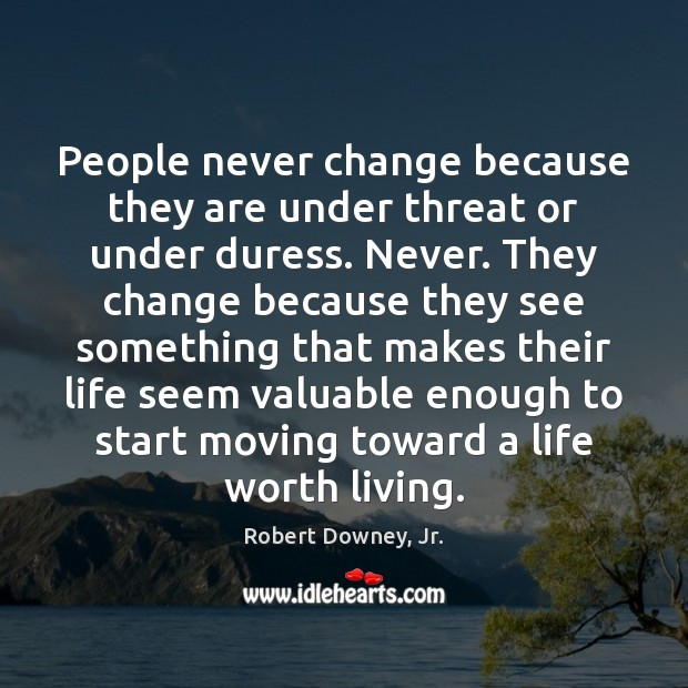 Image, People never change because they are under threat or under duress. Never.