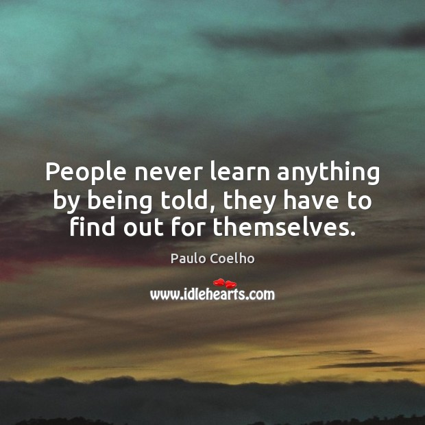 People never learn anything by being told, they have to find out for themselves. Image