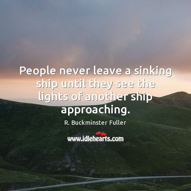 People never leave a sinking ship until they see the lights of another ship approaching. Image
