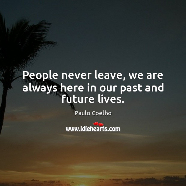 People never leave, we are always here in our past and future lives. Image