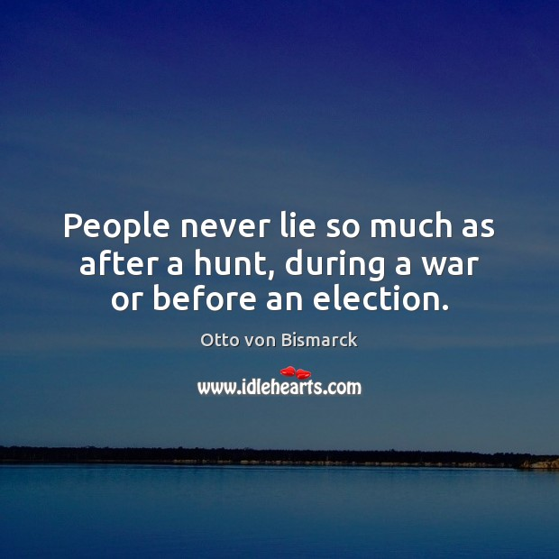 People never lie so much as after a hunt, during a war or before an election. Image