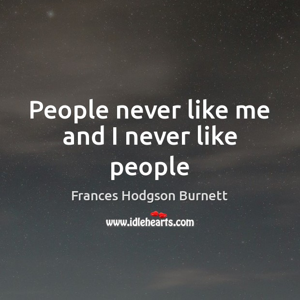 People never like me and I never like people Frances Hodgson Burnett Picture Quote