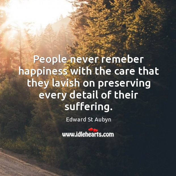 People never remeber happiness with the care that they lavish on preserving Edward St Aubyn Picture Quote