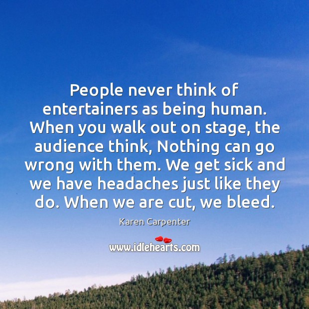 People never think of entertainers as being human. When you walk out Image