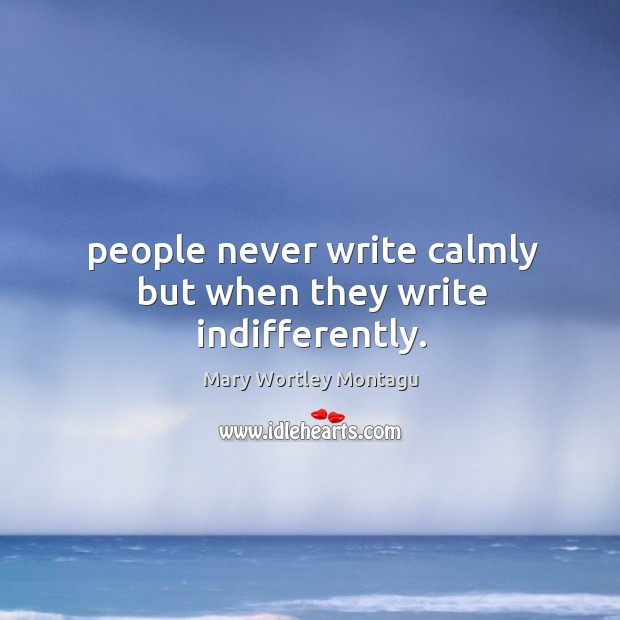 People never write calmly but when they write indifferently. Mary Wortley Montagu Picture Quote