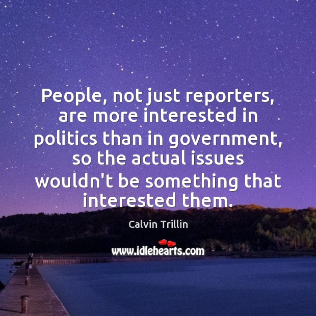 Image, People, not just reporters, are more interested in politics than in government,