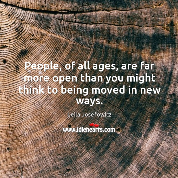 People, of all ages, are far more open than you might think to being moved in new ways. Leila Josefowicz Picture Quote
