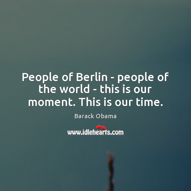 People of Berlin – people of the world – this is our moment. This is our time. Image