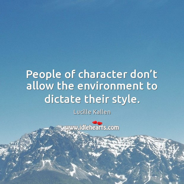 People of character don't allow the environment to dictate their style. Image
