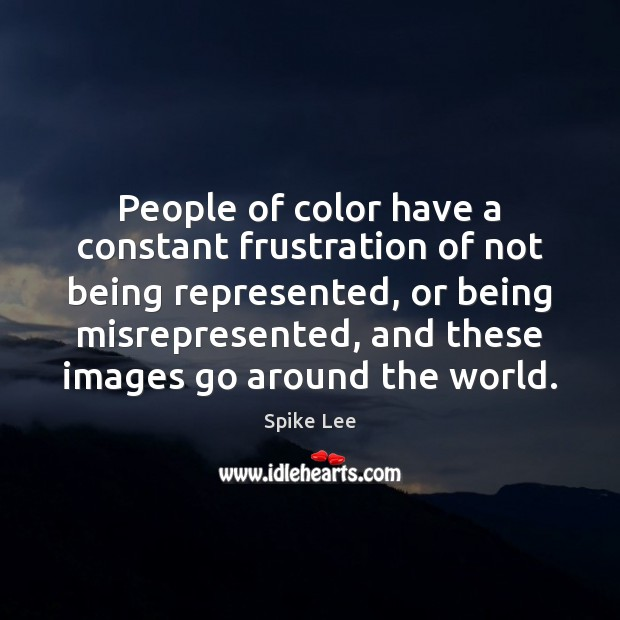People of color have a constant frustration of not being represented, or Spike Lee Picture Quote