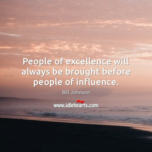 People of excellence will always be brought before people of influence. Image