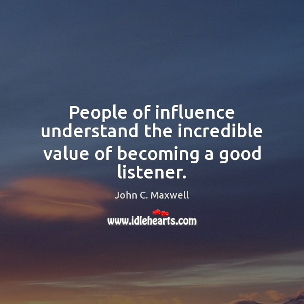 People of influence understand the incredible value of becoming a good listener. Image