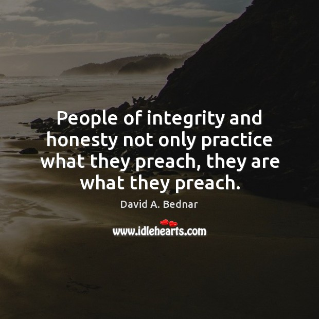People of integrity and honesty not only practice what they preach, they David A. Bednar Picture Quote