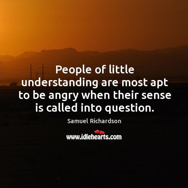 People of little understanding are most apt to be angry when their sense is called into question. Image