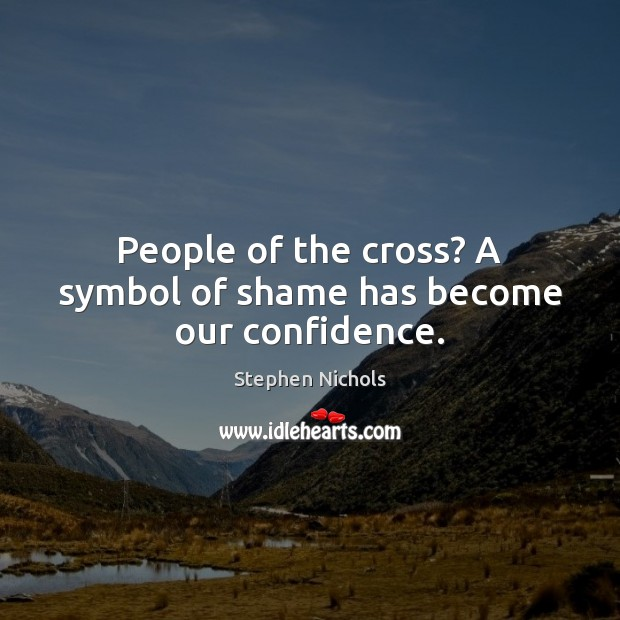 People of the cross? A symbol of shame has become our confidence. Image