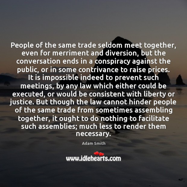 People of the same trade seldom meet together, even for merriment and Adam Smith Picture Quote