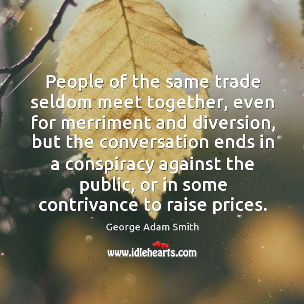 People of the same trade seldom meet together, even for merriment and diversion, but the conversation Image