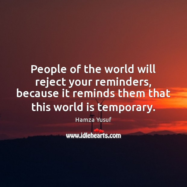 People of the world will reject your reminders, because it reminds them Hamza Yusuf Picture Quote