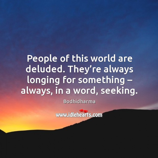 People of this world are deluded. They're always longing for something – always, in a word, seeking. Image