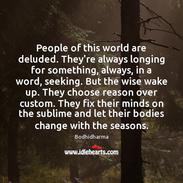 People of this world are deluded. They're always longing for something, always, Bodhidharma Picture Quote