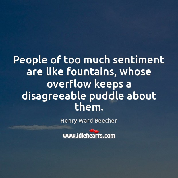 People of too much sentiment are like fountains, whose overflow keeps a Henry Ward Beecher Picture Quote