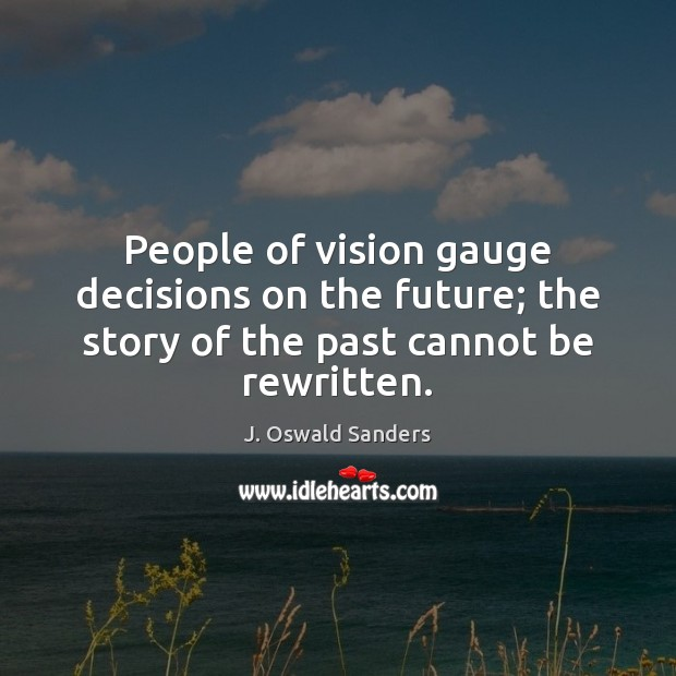 People of vision gauge decisions on the future; the story of the past cannot be rewritten. Image