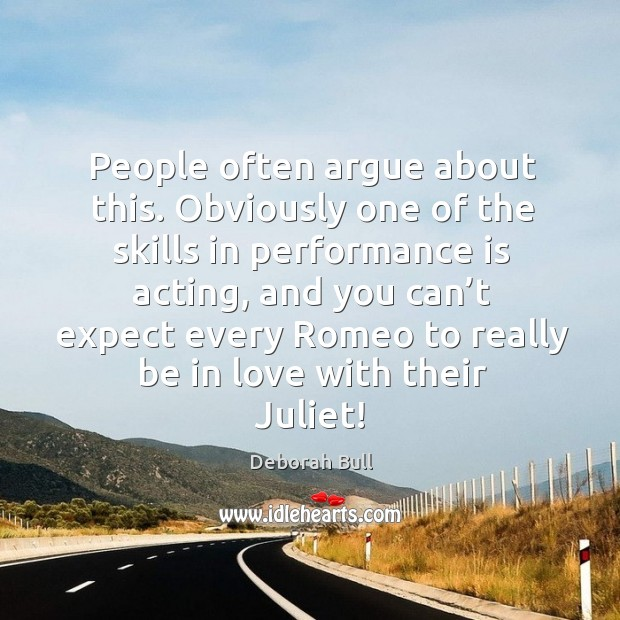 People often argue about this. Obviously one of the skills in performance is acting Deborah Bull Picture Quote
