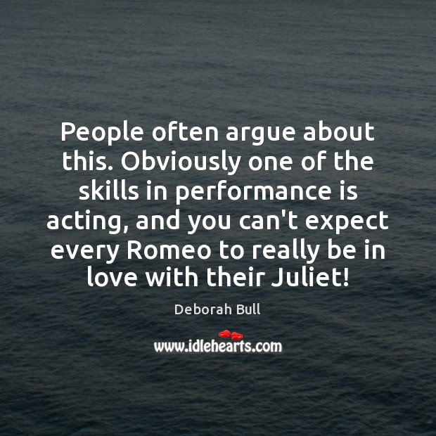 People often argue about this. Obviously one of the skills in performance Deborah Bull Picture Quote