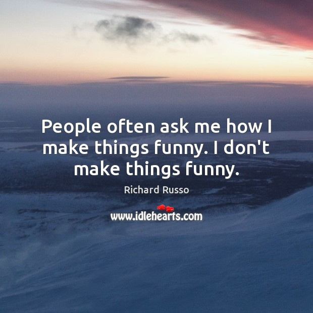 People often ask me how I make things funny. I don't make things funny. Richard Russo Picture Quote