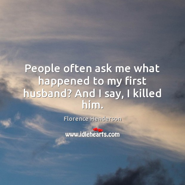 People often ask me what happened to my first husband? And I say, I killed him. Image