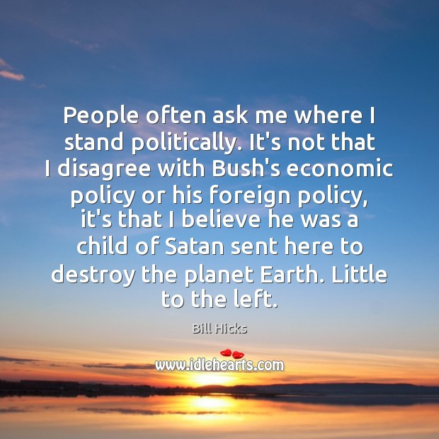 People often ask me where I stand politically. It's not that I Image
