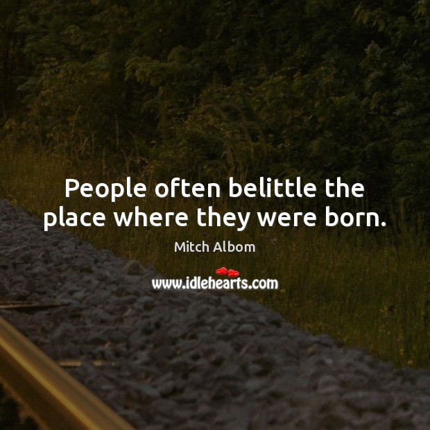 People often belittle the place where they were born. Mitch Albom Picture Quote