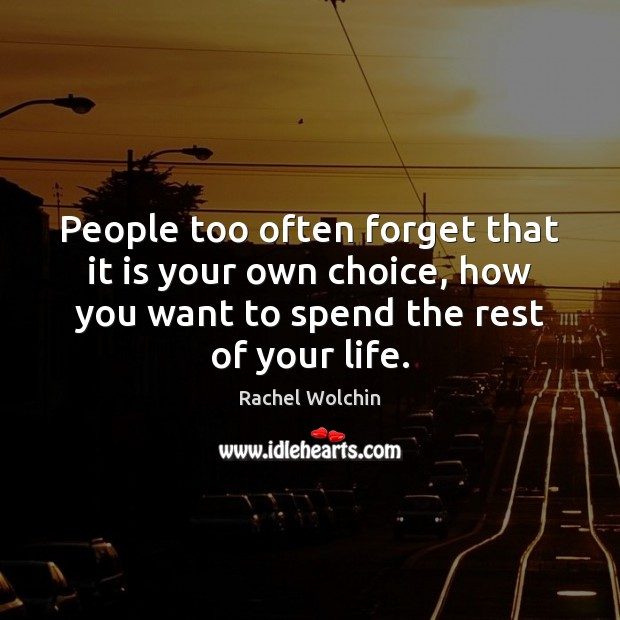 People often forget that it is your choice, how you want to spend your life. People Quotes Image