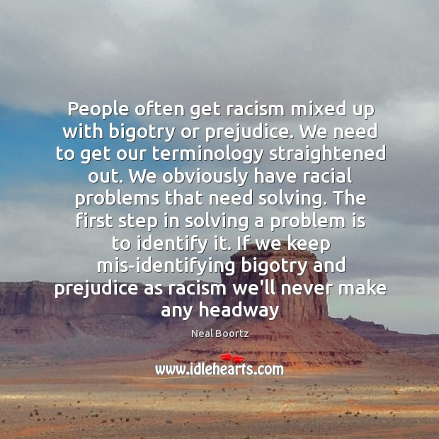 People often get racism mixed up with bigotry or prejudice. We need Neal Boortz Picture Quote
