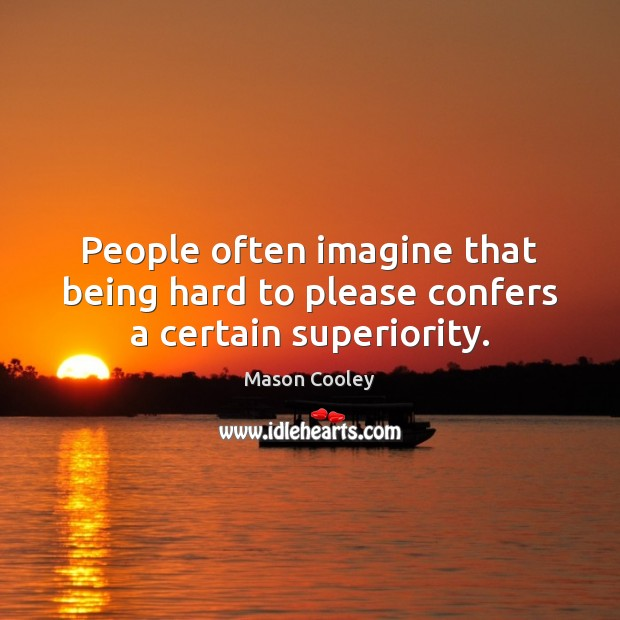 People often imagine that being hard to please confers a certain superiority. Image