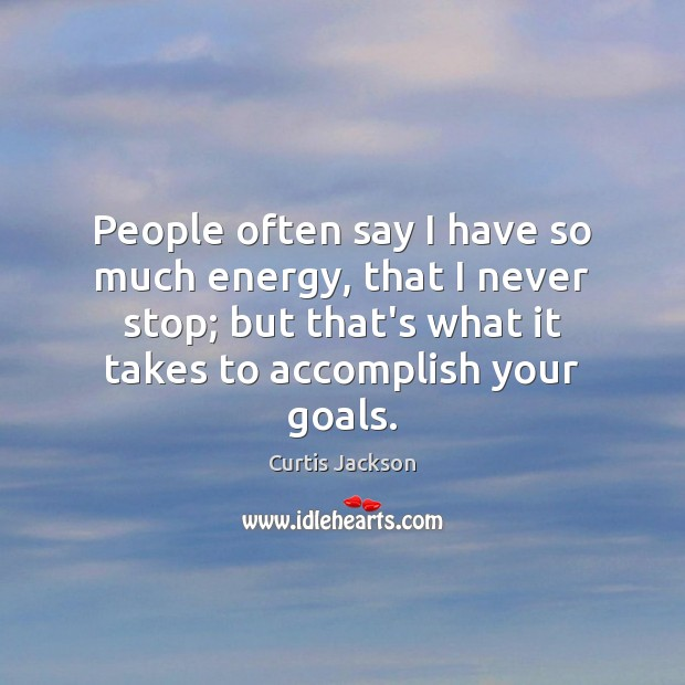 People often say I have so much energy, that I never stop; Curtis Jackson Picture Quote