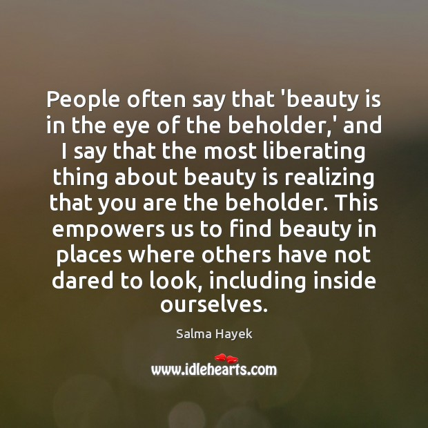 People often say that 'beauty is in the eye of the beholder, Salma Hayek Picture Quote