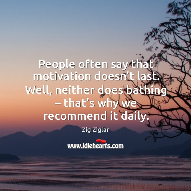 People often say that motivation doesn't last. Well, neither does bathing – that's why we recommend it daily. Image