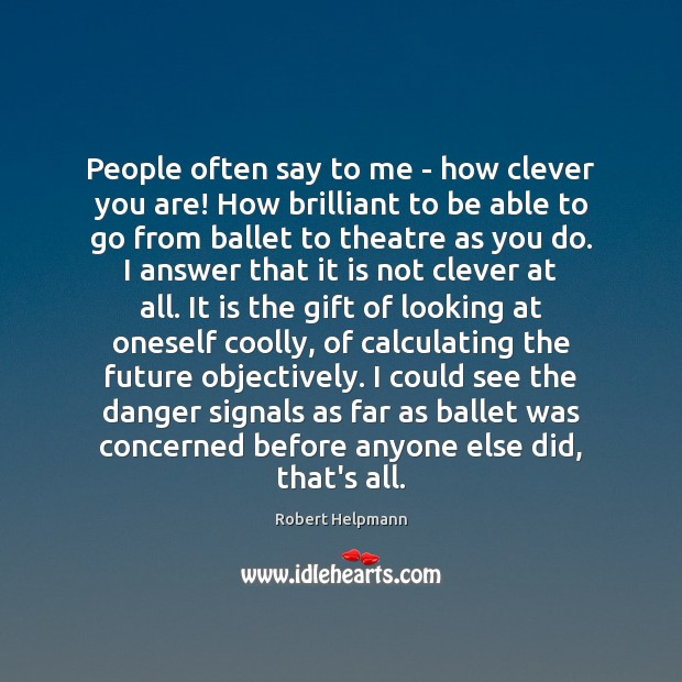 People often say to me – how clever you are! How brilliant Image